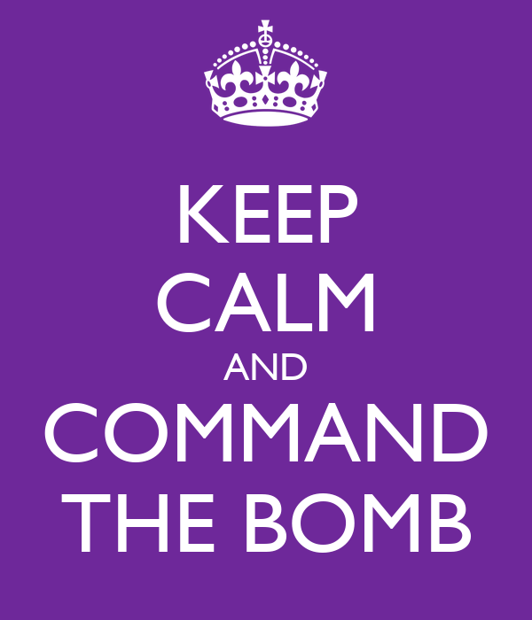 KEEP CALM AND COMMAND THE BOMB