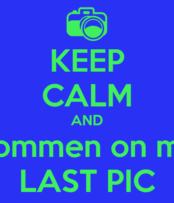 KEEP CALM AND commen on my LAST PIC