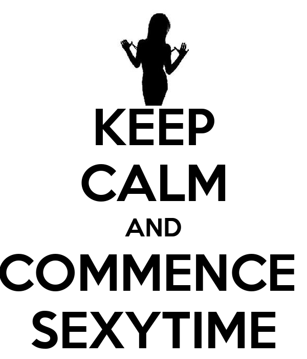 KEEP CALM AND COMMENCE  SEXYTIME