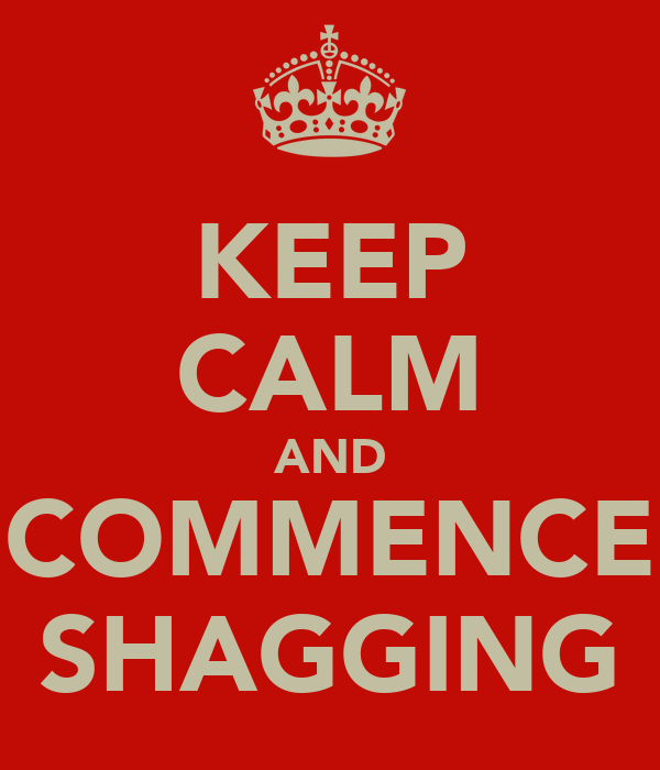 KEEP CALM AND COMMENCE SHAGGING