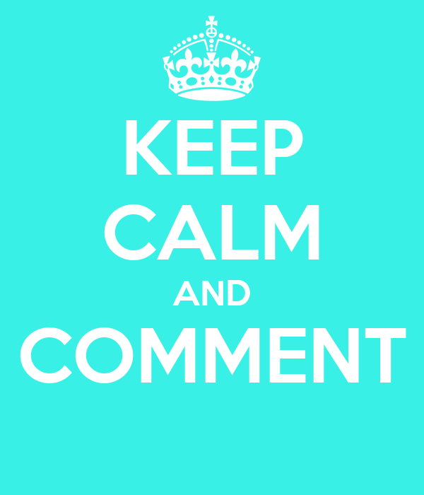 KEEP CALM AND COMMENT