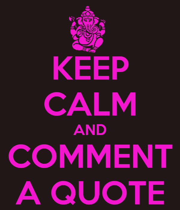 KEEP CALM AND COMMENT A QUOTE