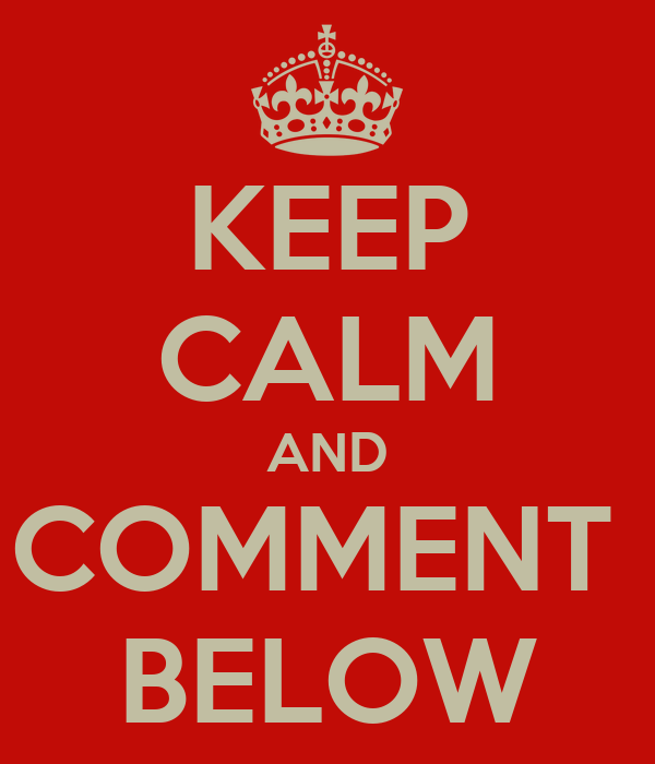 KEEP CALM AND COMMENT  BELOW