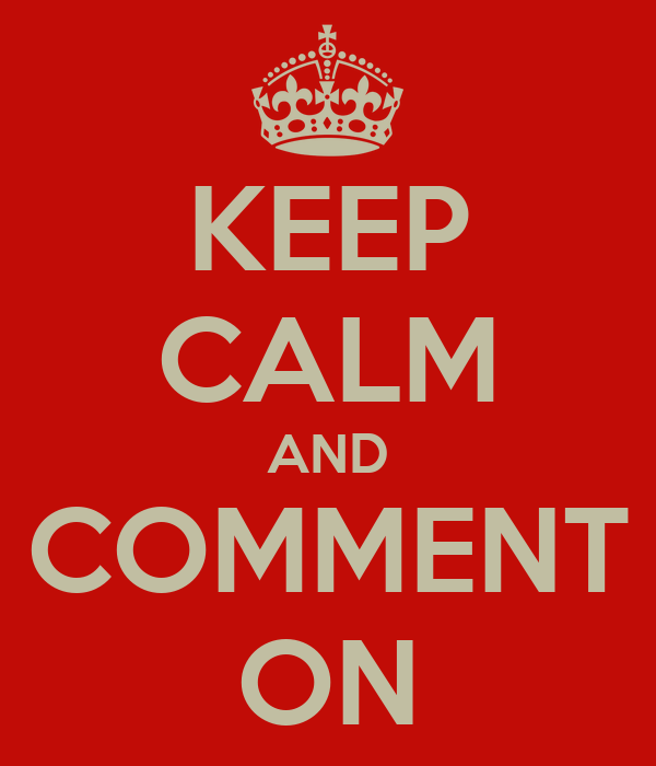 KEEP CALM AND COMMENT ON