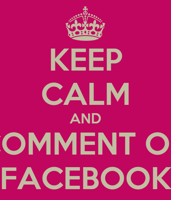 KEEP CALM AND COMMENT ON FACEBOOK