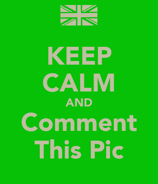 KEEP CALM AND Comment This Pic