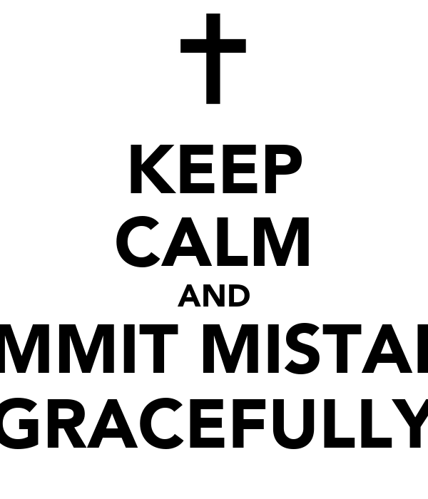 KEEP CALM AND COMMIT MISTAKES GRACEFULLY