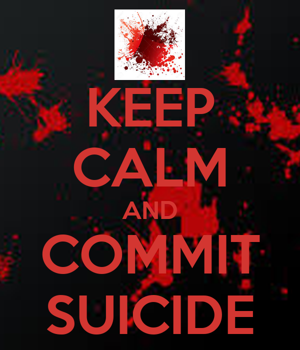 KEEP CALM AND COMMIT SUICIDE