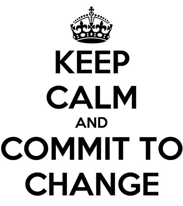 KEEP CALM AND COMMIT TO CHANGE