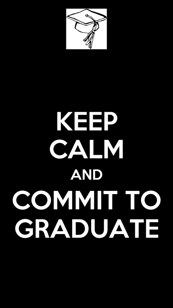 KEEP CALM AND COMMIT TO GRADUATE