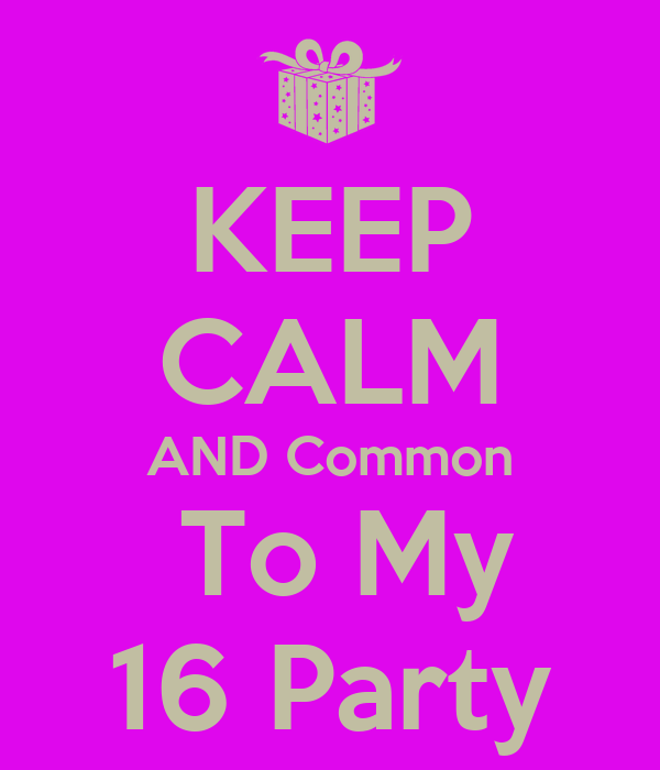 KEEP CALM AND Common  To My 16 Party