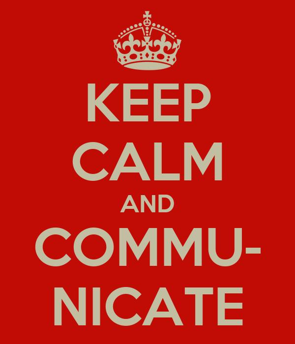 KEEP CALM AND COMMU- NICATE