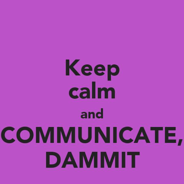 Keep calm and COMMUNICATE, DAMMIT