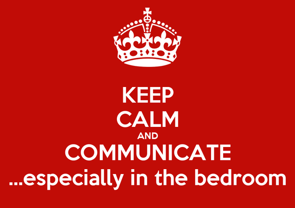 KEEP CALM AND COMMUNICATE ...especially in the bedroom