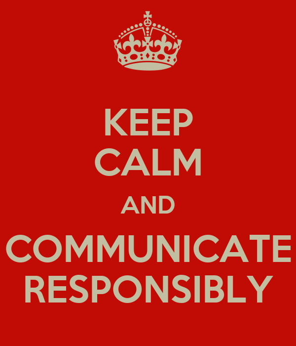 KEEP CALM AND COMMUNICATE RESPONSIBLY