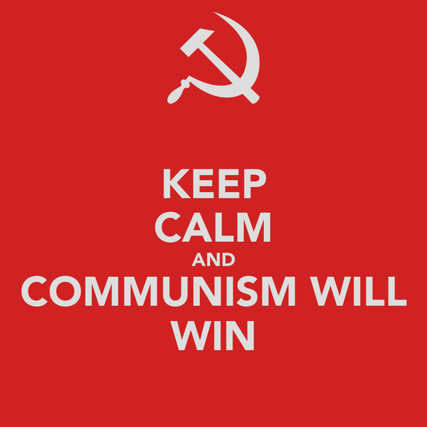 KEEP CALM AND COMMUNISM WILL WIN