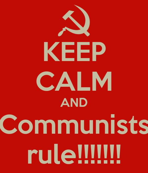 KEEP CALM AND Communists rule!!!!!!!