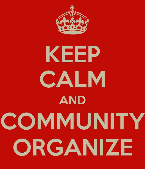 KEEP CALM AND COMMUNITY ORGANIZE