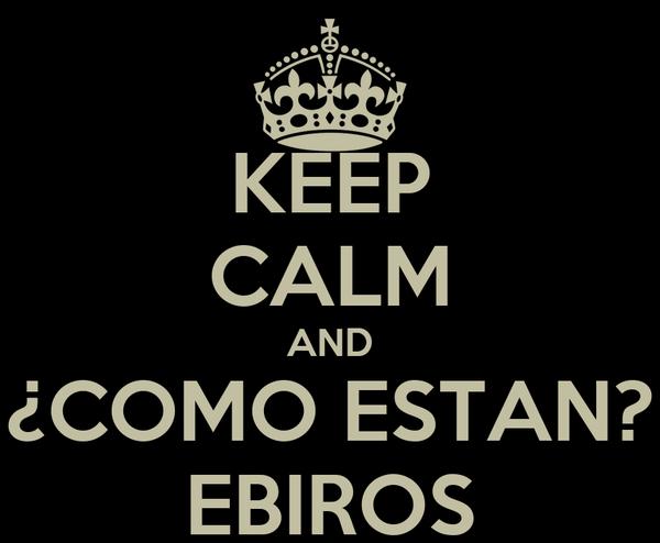 KEEP CALM AND ¿COMO ESTAN? EBIROS