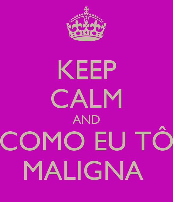 KEEP CALM AND COMO EU TÔ MALIGNA