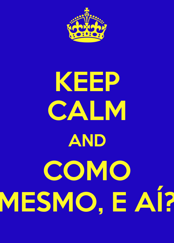 KEEP CALM AND COMO MESMO, E AÍ?