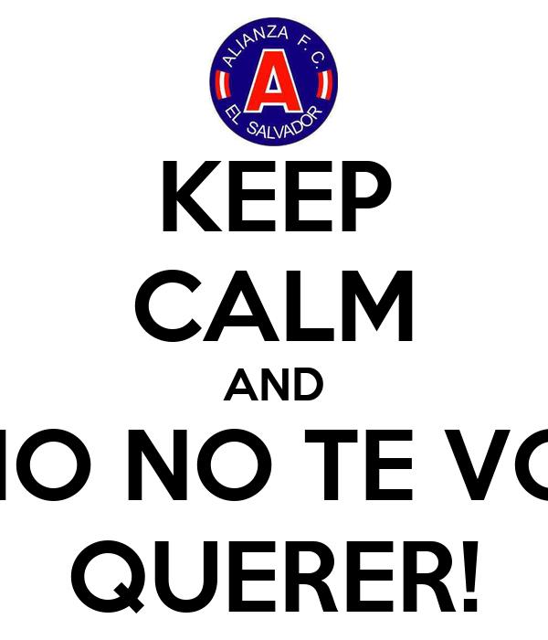 KEEP CALM AND ¡COMO NO TE VOY A  QUERER!