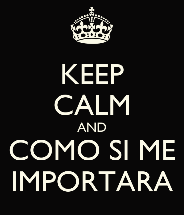KEEP CALM AND COMO SI ME IMPORTARA