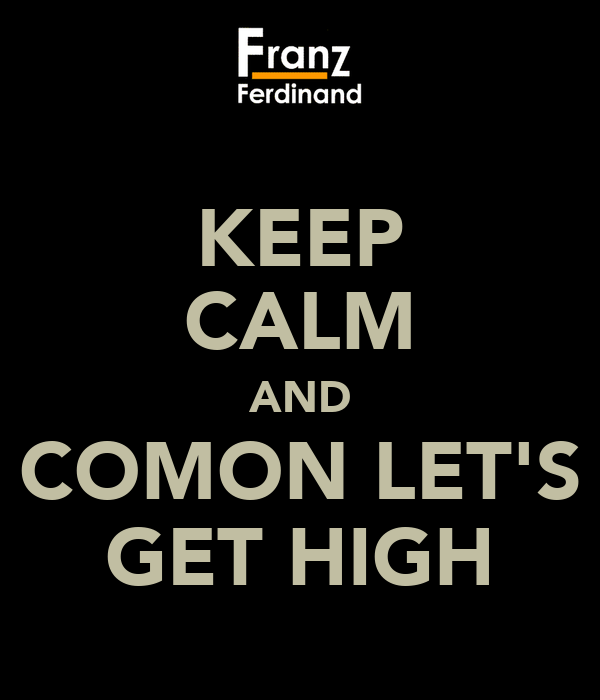 KEEP CALM AND COMON LET'S GET HIGH