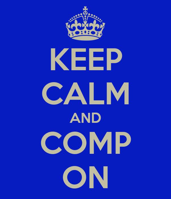 KEEP CALM AND COMP ON