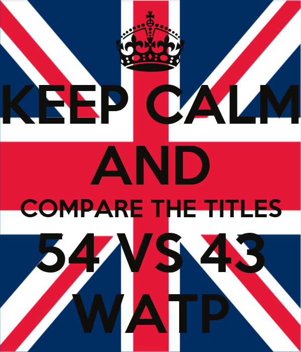 KEEP CALM AND COMPARE THE TITLES 54 VS 43 WATP