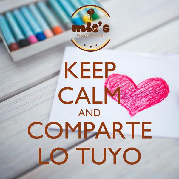 KEEP CALM AND COMPARTE LO TUYO