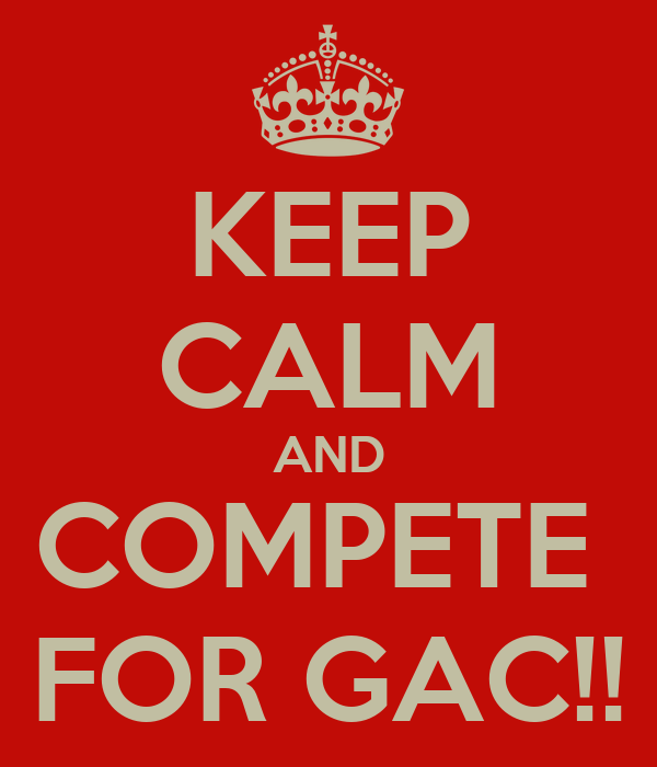KEEP CALM AND COMPETE  FOR GAC!!