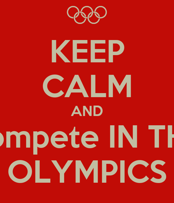 KEEP CALM AND compete IN THE OLYMPICS