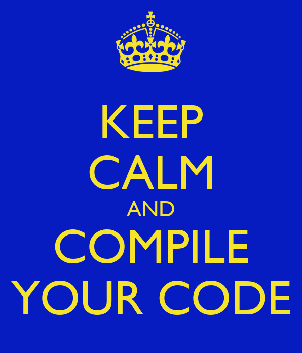 KEEP CALM AND COMPILE YOUR CODE