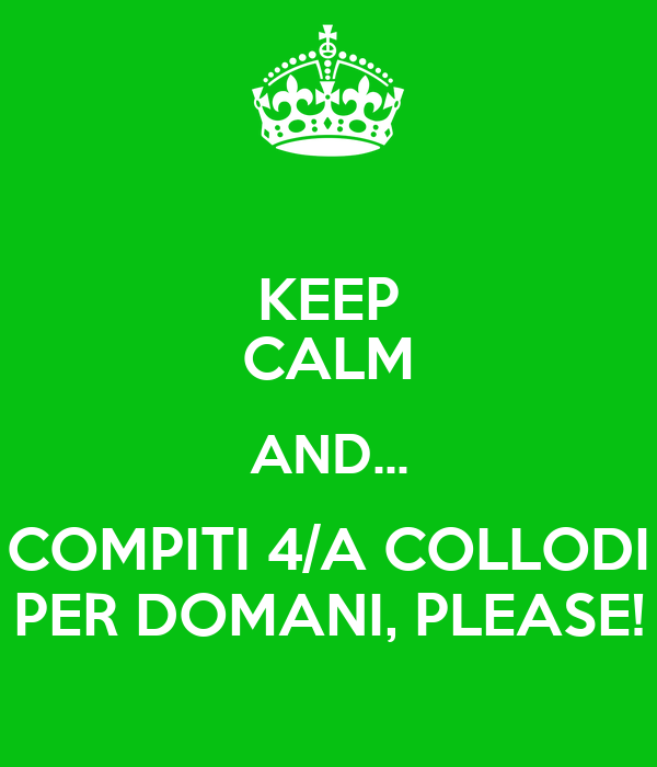 KEEP CALM AND... COMPITI 4/A COLLODI PER DOMANI, PLEASE!