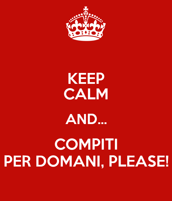 KEEP CALM AND... COMPITI PER DOMANI, PLEASE!