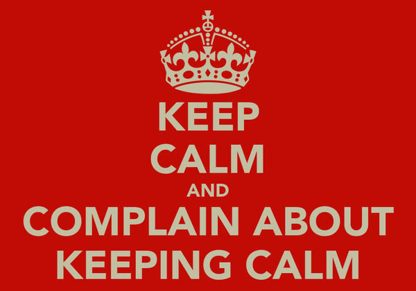 KEEP CALM AND COMPLAIN ABOUT KEEPING CALM