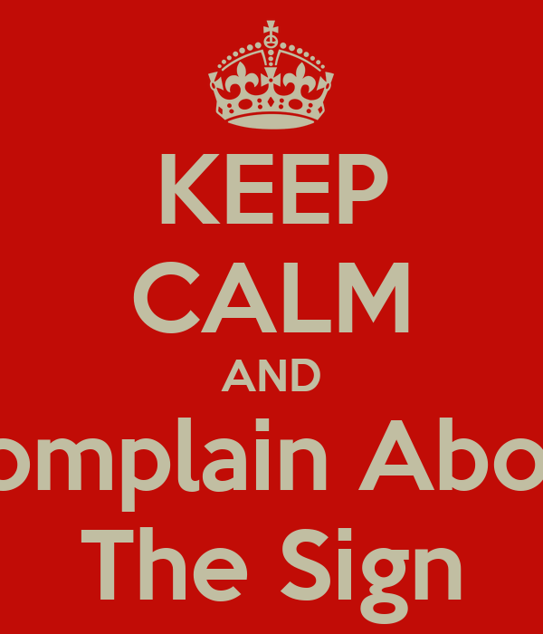 KEEP CALM AND Complain About The Sign