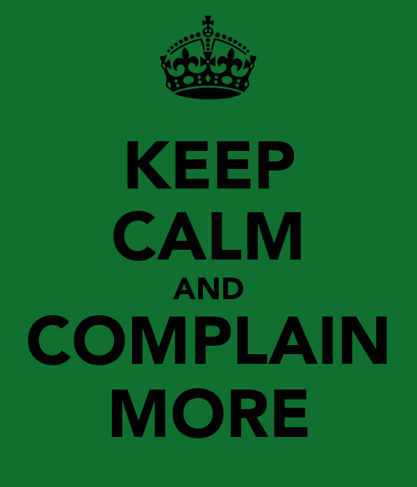 KEEP CALM AND COMPLAIN MORE
