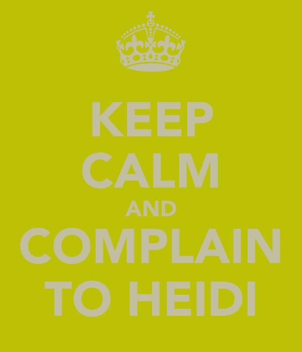 KEEP CALM AND COMPLAIN TO HEIDI