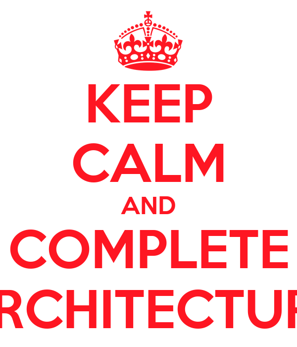 KEEP CALM AND COMPLETE ARCHITECTURE