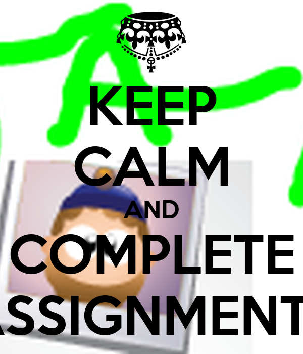 KEEP CALM AND COMPLETE ASSIGNMENTS
