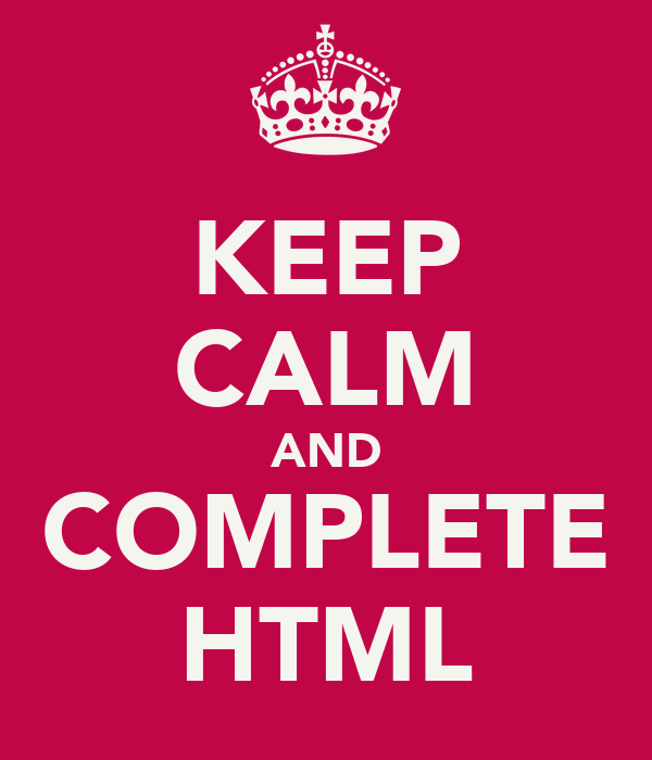 KEEP CALM AND COMPLETE HTML