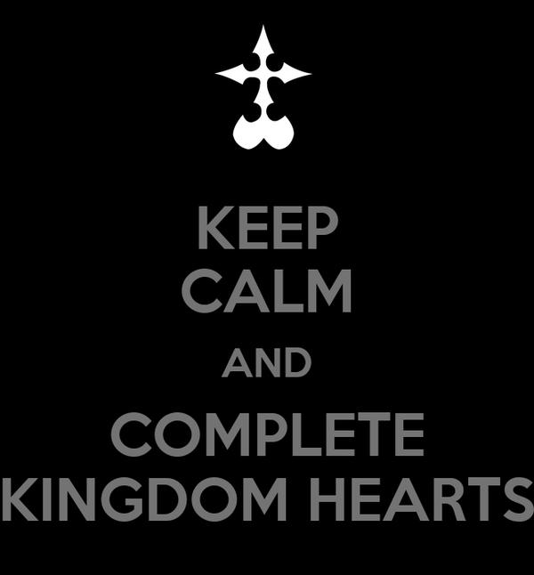 KEEP CALM AND COMPLETE KINGDOM HEARTS