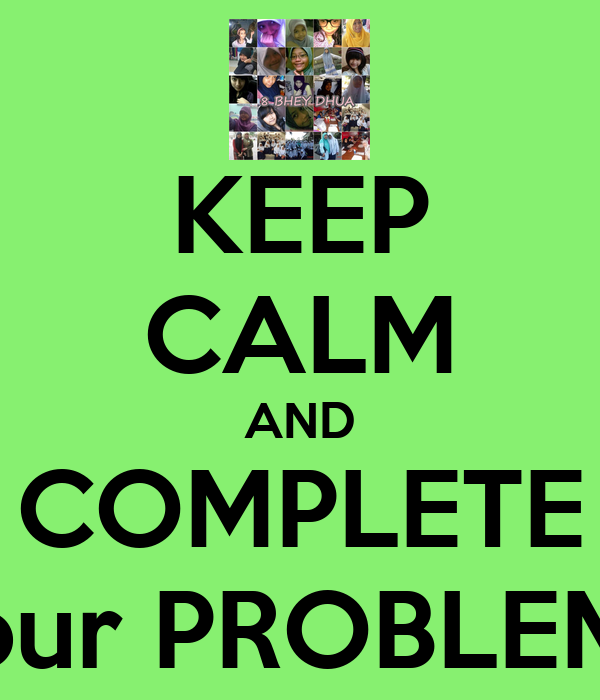 KEEP CALM AND COMPLETE our PROBLEM