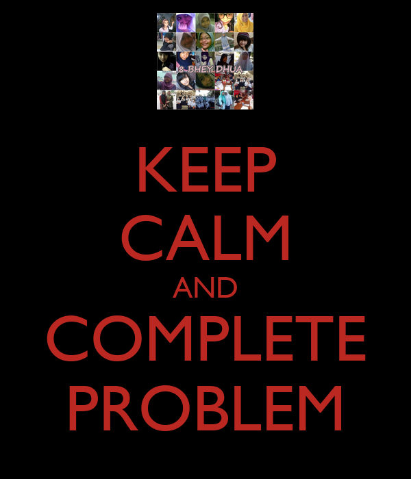 KEEP CALM AND COMPLETE PROBLEM
