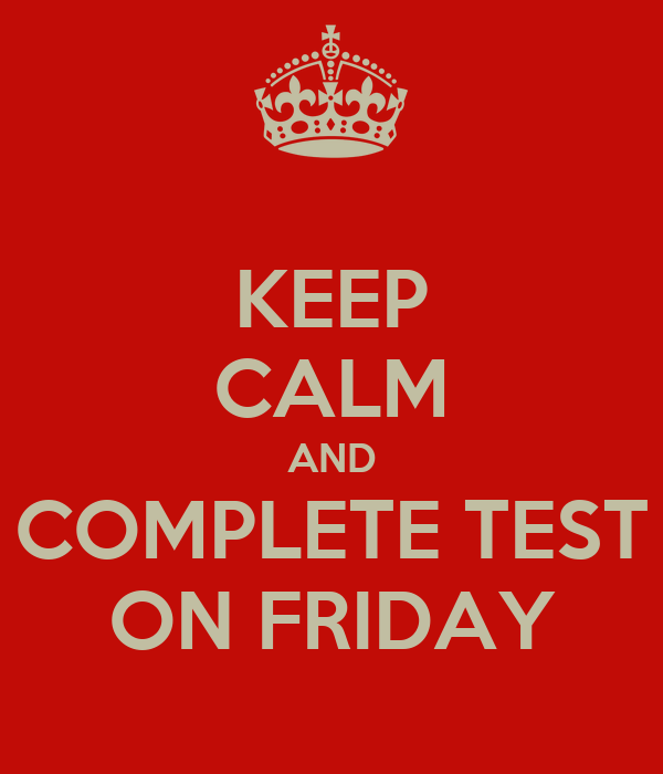 KEEP CALM AND COMPLETE TEST ON FRIDAY