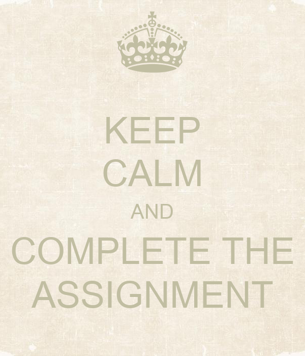 KEEP CALM AND COMPLETE THE ASSIGNMENT