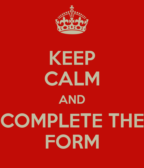 KEEP CALM AND COMPLETE THE FORM