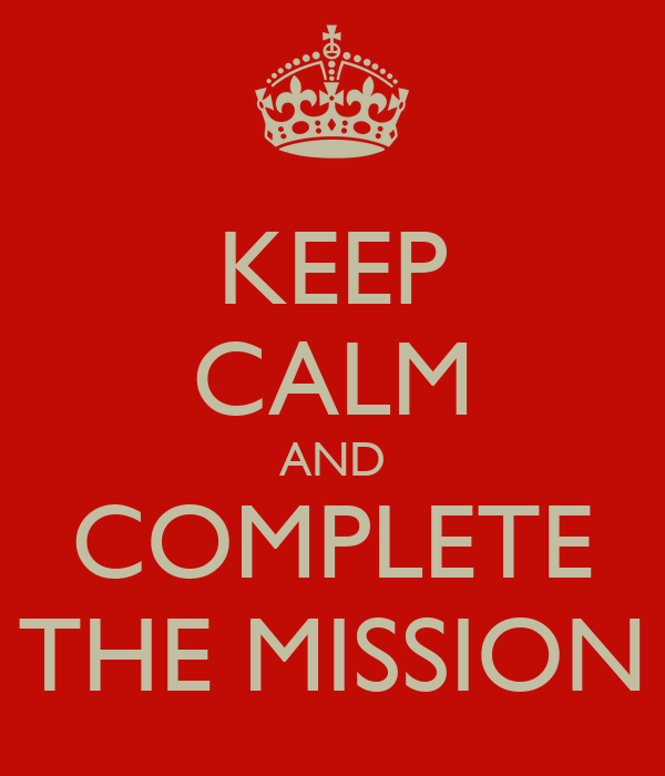 KEEP CALM AND COMPLETE THE MISSION